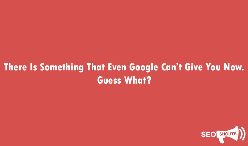 There Is Something That Even Google Can't Give You Now. Guess What? 1